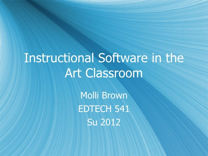 Instructional Software in the       Art Classroom         Molli Brown         EDTECH 541           Su 2012