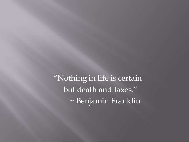 """Nothing in life is certain but death and taxes."" ~ Benjamin Franklin"