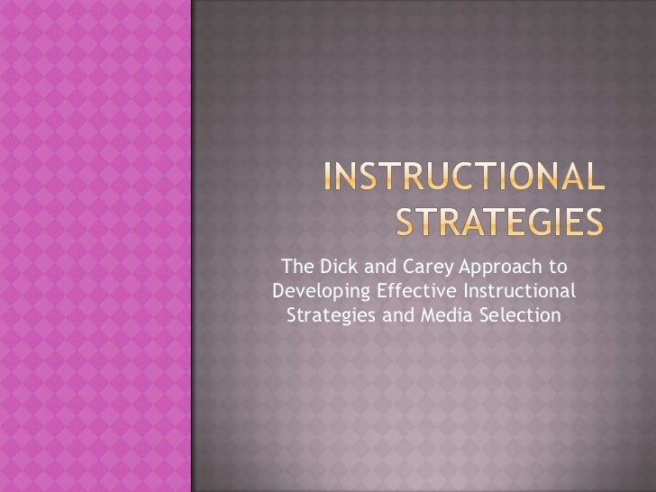 The Dick and Carey Approach toDeveloping Effective Instructional Strategies and Media Selection