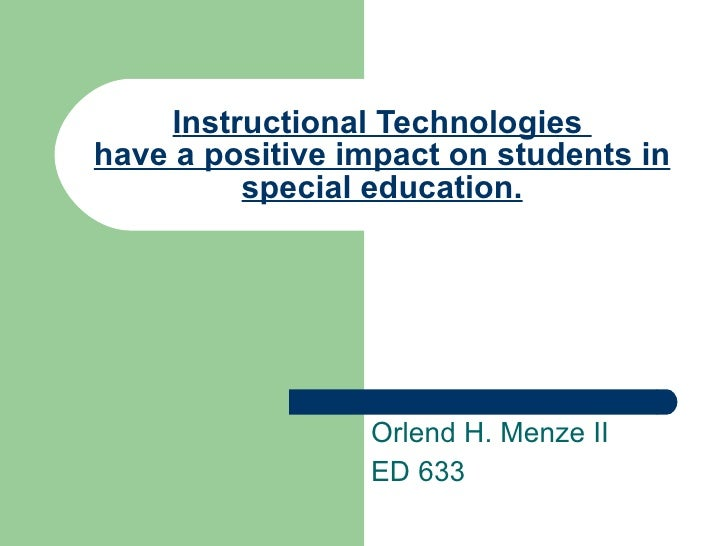 I nstructional Technologies  have a positive impact on students in special education. Orlend H. Menze II ED 633