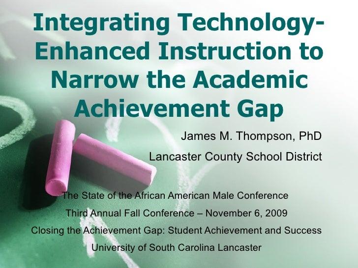 Integrating Technology-Enhanced Instruction to Narrow the Academic Achievement Gap James M. Thompson, PhD Lancaster County...