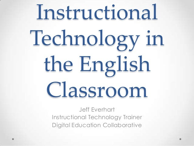 Instructional Technology in the English Classroom Jeff Everhart Instructional Technology Trainer Digital Education Collabo...