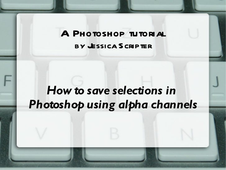 A Photoshop tutorial  by Jessica Scripter How to save selections in  Photoshop using alpha channels
