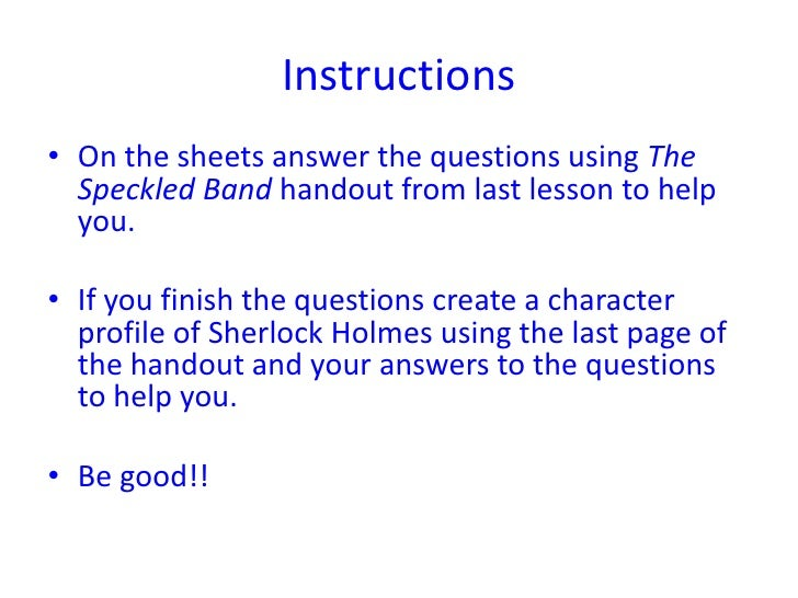 Instructions• On the sheets answer the questions using The  Speckled Band handout from last lesson to help  you.• If you f...