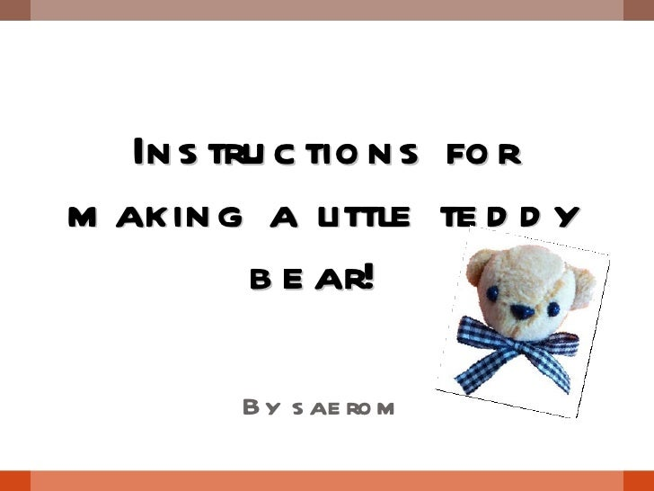 Instructions for making a little teddy bear!  By saerom