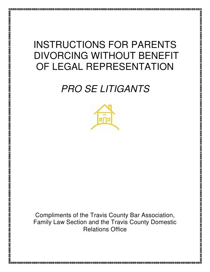 INSTRUCTIONS FOR PARENTS DIVORCING WITHOUT BENEFIT  OF LEGAL REPRESENTATION           PRO SE LITIGANTS     Compliments of ...