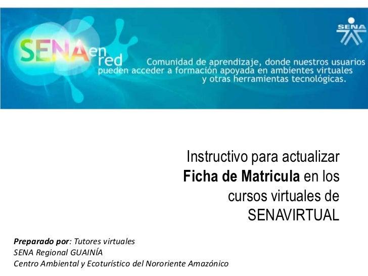 Instructivo para actualizar Ficha de Matricula en los cursos virtuales de SENAVIRTUAL<br />Preparado por: Tutores virtuale...