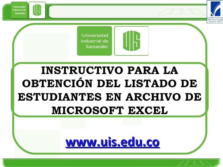 INSTRUCTIVO PARA LA OBTENCIÓN DEL LISTADO DE ESTUDIANTES EN ARCHIVO DE MICROSOFT EXCEL www.uis.edu.co