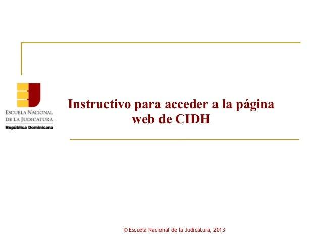 Instructivo para acceder a la página           web de CIDH         © Escuela Nacional de la Judicatura, 2013