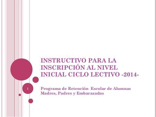 INSTRUCTIVO PARA LA INSCRIPCIÓN AL NIVEL INICIAL CICLO LECTIVO -20141  Programa de Retención Escolar de Alumnas Madres, Pa...