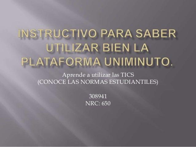 Aprende a utilizar las TICS(CONOCE LAS NORMAS ESTUDIANTILES)              308941             NRC: 650
