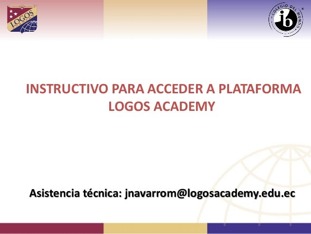 INSTRUCTIVO PARA ACCEDER A PLATAFORMALOGOS ACADEMYAsistencia técnica: jnavarrom@logosacademy.edu.ec