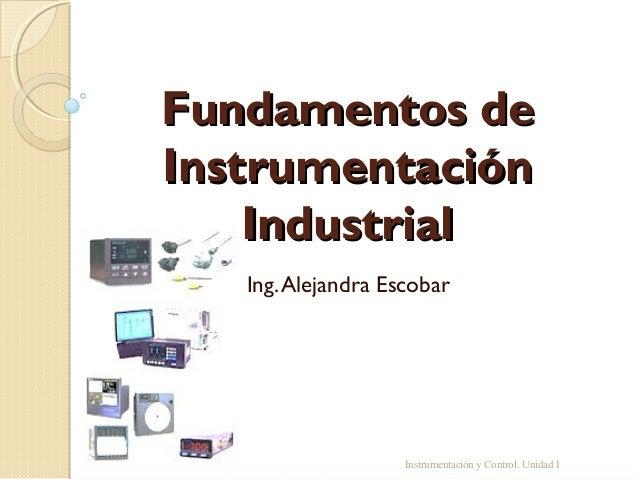 Fundamentos deInstrumentación    Industrial   Ing. Alejandra Escobar                    Instrumentación y Control. Unidad I