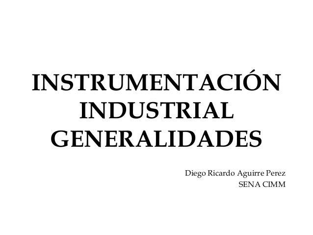 INSTRUMENTACIÓN INDUSTRIAL GENERALIDADES Diego Ricardo Aguirre Perez SENA CIMM
