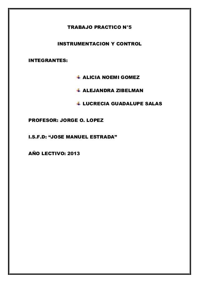 TRABAJO PRACTICO N°5INSTRUMENTACION Y CONTROLINTEGRANTES:ALICIA NOEMI GOMEZALEJANDRA ZIBELMANLUCRECIA GUADALUPE SALASPROFE...