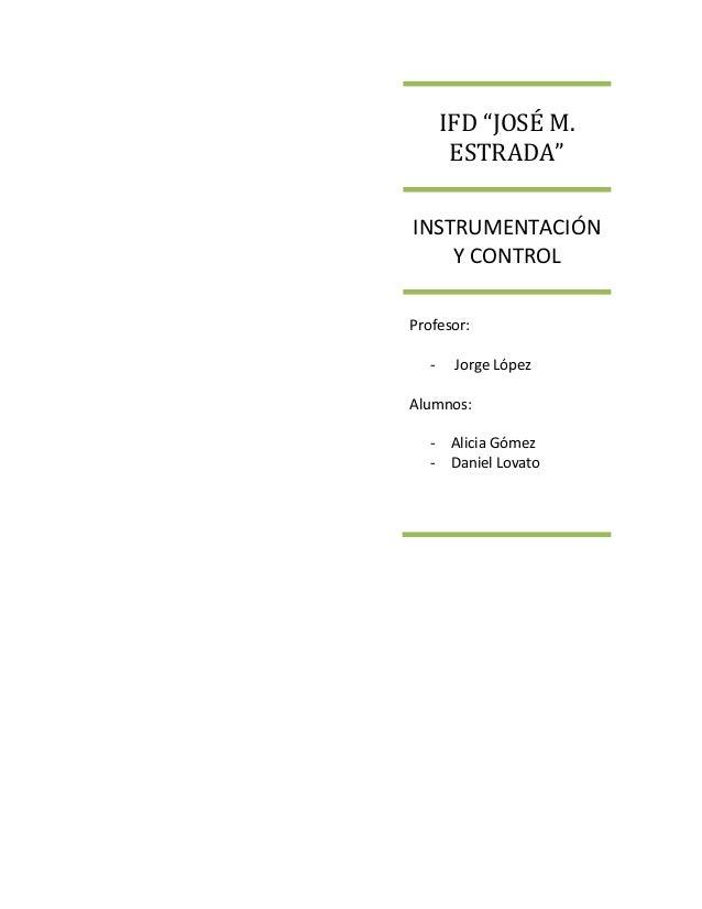 """IFD """"JOSÉ M. ESTRADA"""" INSTRUMENTACIÓN Y CONTROL Profesor: - Jorge López Alumnos: - Alicia Gómez - Daniel Lovato"""