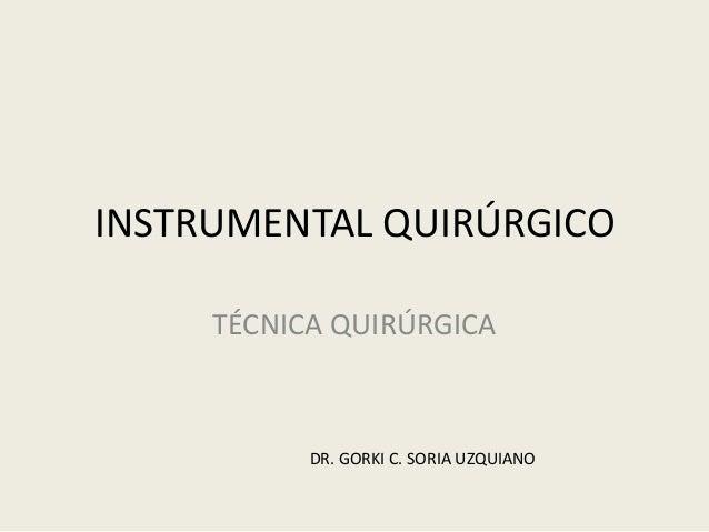 INSTRUMENTAL QUIRÚRGICO TÉCNICA QUIRÚRGICA DR. GORKI C. SORIA UZQUIANO