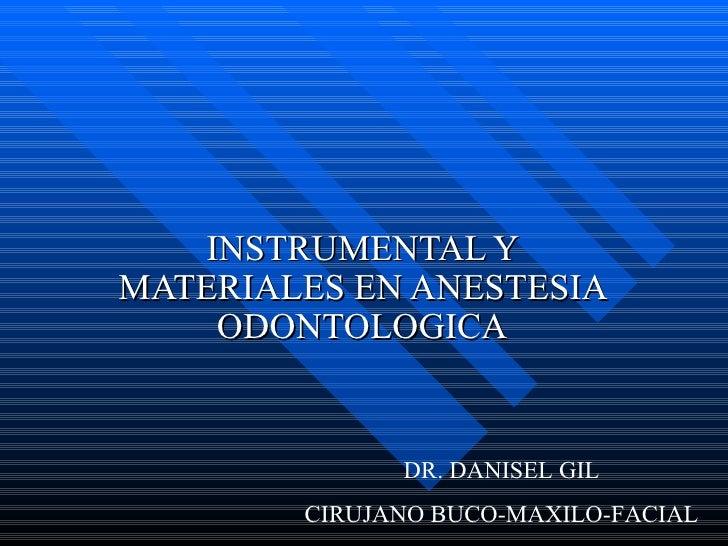 INSTRUMENTAL Y MATERIALES EN ANESTESIA ODONTOLOGICA DR. DANISEL GIL CIRUJANO BUCO-MAXILO-FACIAL