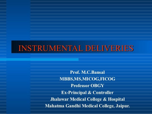 INSTRUMENTAL DELIVERIES               Prof. M.C.Bansal          MBBS,MS,MICOG,FICOG               Professor OBGY          ...