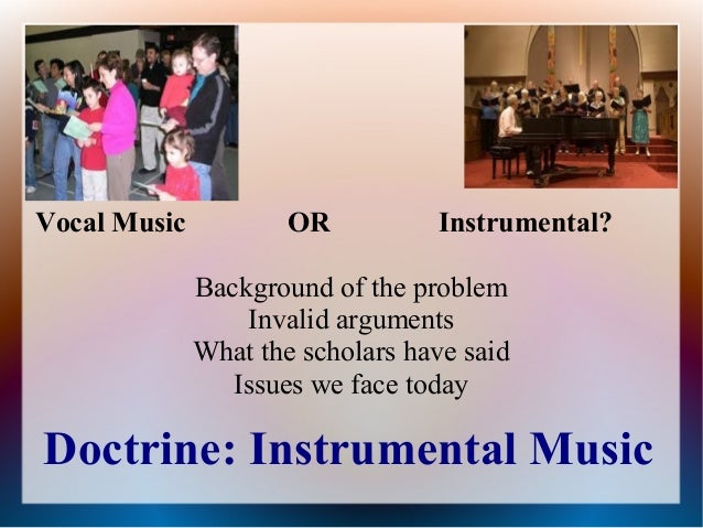 Doctrine: Instrumental Music Vocal Music OR Instrumental? Background of the problem Invalid arguments What the scholars ha...