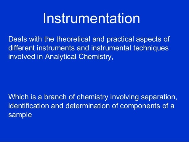 InstrumentationDeals with the theoretical and practical aspects ofdifferent instruments and instrumental techniquesinvolve...