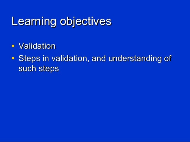 Learning objectives• Validation• Steps in validation, and understanding of such steps