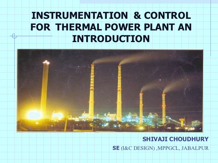 INSTRUMENTATION  & CONTROL FOR  THERMAL POWER PLANT AN INTRODUCTION <ul><li>SHIVAJI CHOUDHURY </li></ul><ul><li>SE  (I&C D...