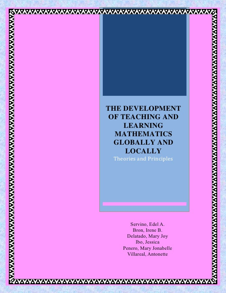 THE DEVELOPMENT OF TEACHING AND     LEARNING  MATHEMATICS  GLOBALLY AND     LOCALLY Theories and Principles       Servino,...