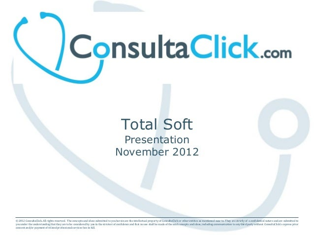 Total Soft Presentation November 2012 © 2012 ConsultaClick. All rights reserved. The concepts and ideas submitted to you h...