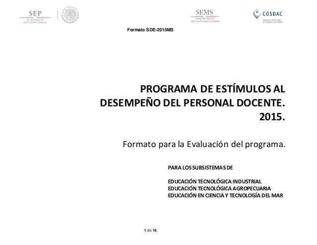 Formato SDE-2015MS 1 de 16 Formato para la Evaluación del programa. PROGRAMA DE ESTÍMULOS AL DESEMPEÑO DEL PERSONAL DOCENT...