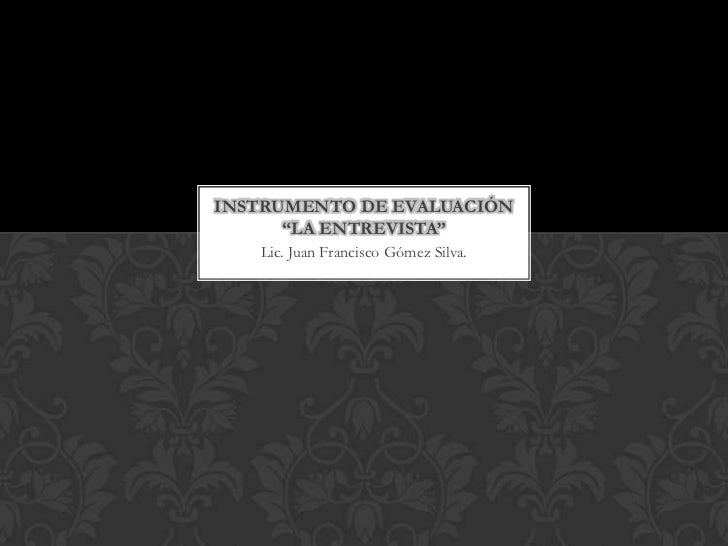 """INSTRUMENTO DE EVALUACIÓN      """"LA ENTREVISTA""""   Lic. Juan Francisco Gómez Silva."""