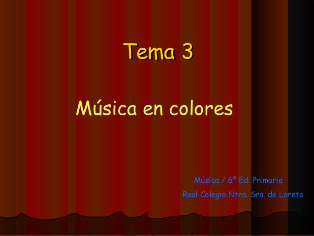 Tema 3Música en colores              Música / 6º Ed. Primaria           Real Colegio Ntra. Sra. de Loreto