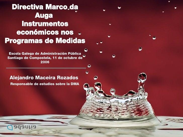 Alejandro Maceira Rozados  Responsable de estudios sobre la DMA Directiva Marco da Auga  Instrumentos económicos nos Progr...