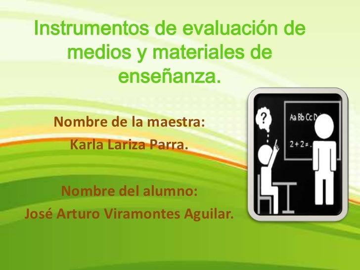 Instrumentos de evaluación de medios y materiales de enseñanza.<br />Nombre de la maestra: <br />Karla Lariza Parra.<br />...