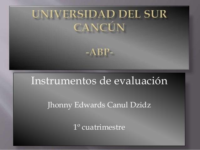 Instrumentos de evaluación Jhonny Edwards Canul Dzidz 1º cuatrimestre