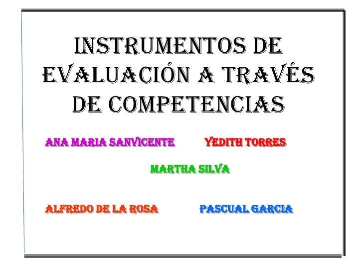 INSTRUMENTOS DE EVALUACIÓN A TRAVÉS DE COMPETENCIAS<br />ANA MARIA SANVICENTEYEDITH TORRES<br />MARTHA SILVA<br />ALFREDO ...