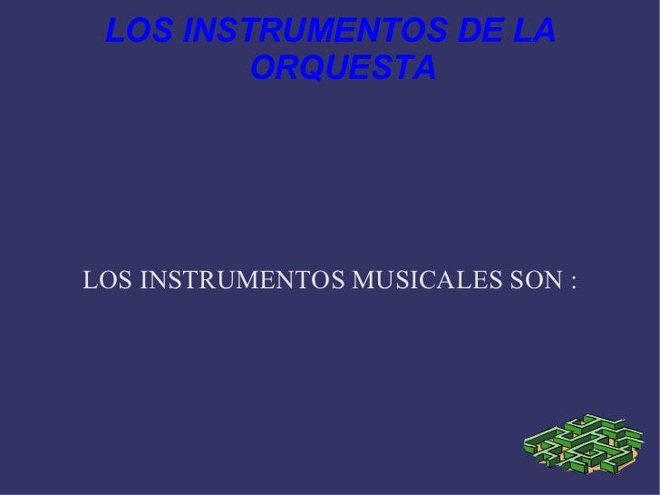 LOS INSTRUMENTOS DE LA ORQUESTA LOS INSTRUMENTOS MUSICALES SON :