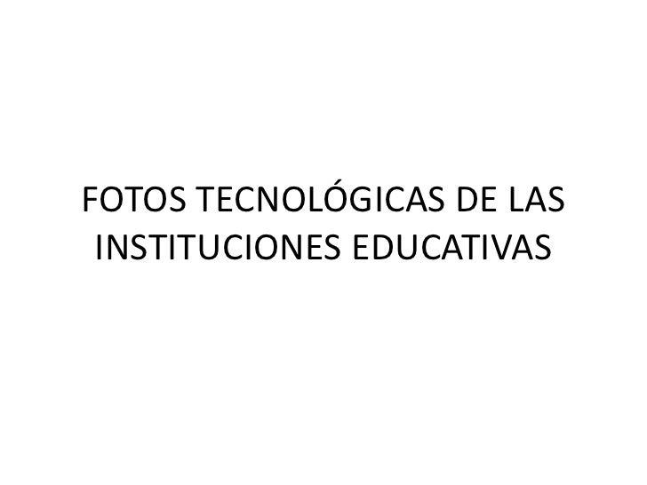 FOTOS TECNOLÓGICAS DE LAS INSTITUCIONES EDUCATIVAS<br />