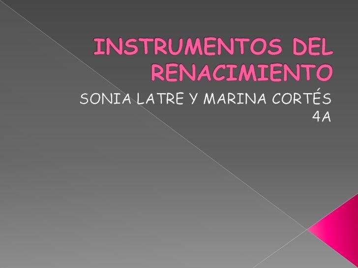 INSTRUMENTOS DEL RENACIMIENTO<br />SONIA LATRE Y MARINA CORTÉS <br />4A<br />