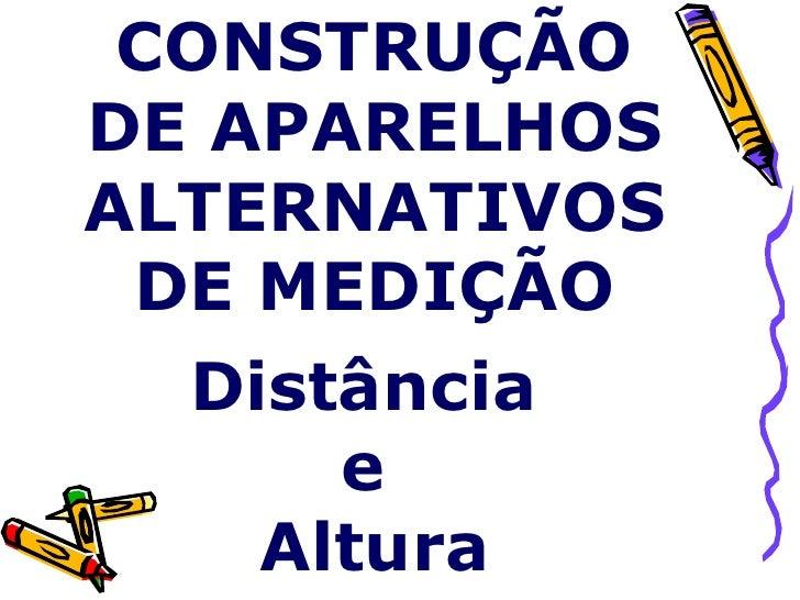 CONSTRUÇÃO DE APARELHOS ALTERNATIVOS DE MEDIÇÃO Distância  e  Altura