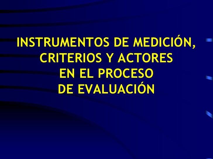INSTRUMENTOS DE MEDICIÓN, CRITERIOS Y ACTORES EN EL PROCESO DE EVALUACIÓN <br />