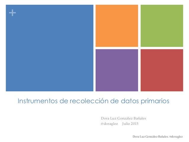 + Instrumentos de recolección de datos primarios Dora Luz González Bañales @doraglez Julio 2015 Dora Luz González Bañales....