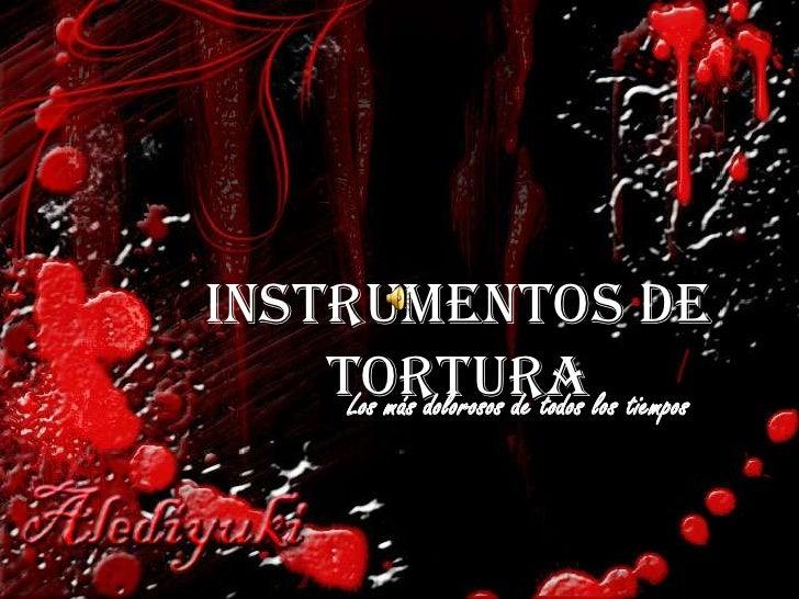 Instrumentos de     Torturalos tiempos      Los más dolorosos de todos