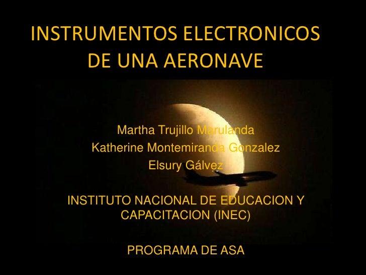 INSTRUMENTOS ELECTRONICOS DE UNA AERONAVE<br />Martha Trujillo Marulanda<br />Katherine Montemiranda Gonzalez<br />Elsury ...