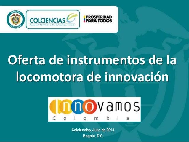 Oferta de instrumentos de la locomotora de innovación  Colciencias, Julio de 2013 Bogotá, D.C.