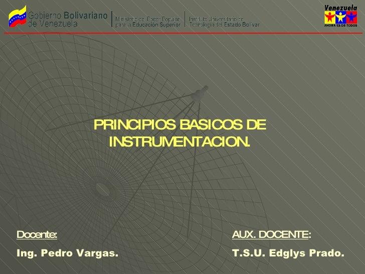Docente: Ing. Pedro Vargas. AUX. DOCENTE : T.S.U. Edglys Prado. PRINCIPIOS BASICOS DE INSTRUMENTACION.