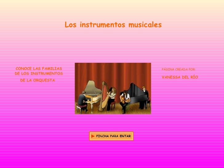 Los instrumentos musicales CONOCE LAS FAMILIAS DE LOS INSTRUMENTOS DE LA ORQUESTA   PÁGINA CREADA POR: VANESSA DEL RÍO