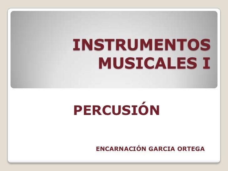 INSTRUMENTOS MUSICALES I<br />PERCUSIÓN<br />ENCARNACIÓN GARCIA ORTEGA<br />