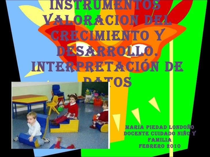 Instrumentos  VALORACION DEL CRECIMIENTO Y DESARROLLO. Interpretación de datos MARIA PIEDAD LONDOÑO Docente Cuidado Niño y...
