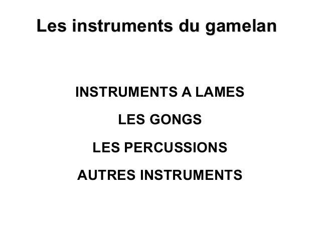 Les instruments du gamelan INSTRUMENTS A LAMES LES GONGS LES PERCUSSIONS AUTRES INSTRUMENTS